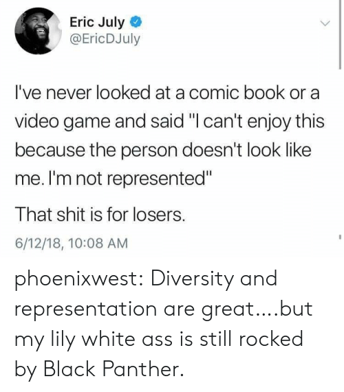"Black Panther: Eric July  @EricDJuly  I've never looked at a comic book or a  video game and said ""I can't enjoy this  because the person doesn't look like  me. I'm not represented""  That shit is for losers.  6/12/18, 10:08 AM phoenixwest:  Diversity and representation are great….but my lily white ass is still rocked by Black Panther."