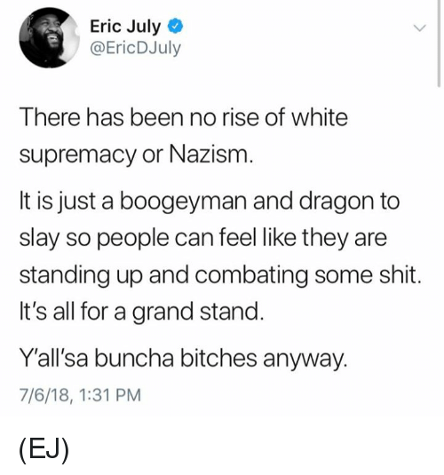 Memes, Shit, and White: Eric July  @EricDJuly  There has been no rise of white  supremacy or Nazism  It is just a boogeyman and dragon to  slay so people can feel like they are  standing up and combating some shit.  It's all for a grand stand.  Yall'sa buncha bitches anyway.  7/6/18, 1:31 PM (EJ)
