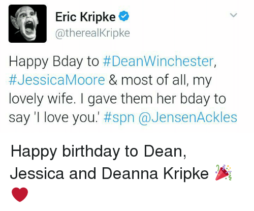 Love Wife: Eric Kripke  G atherealKripke  Happy Bday to  #Dean Winchester  #Jessica Moore  & most of all, my  lovely wife. I gave them her bday to  say love you  #spn JensenAckles Happy birthday to Dean, Jessica and Deanna Kripke 🎉 ❤