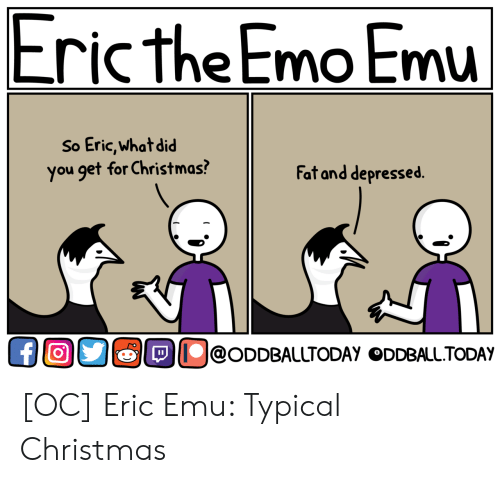 Christmas, Emo, and Today: Eric the Emo Emu  So Eric,what did  you get for Christmas?  Fat and depressed.  OllolODDBAlUTODAY ODDBALL.TODAY [OC] Eric Emu: Typical Christmas