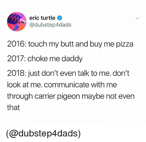 Butt, Pizza, and Turtle: eric turtle  @dubstep4dads  2016: touch my butt and buy me pizza  2017: choke me daddy  2018: just don't even talk to me. don't  look at me. communicate with me  through carrier pigeon maybe not even  that (@dubstep4dads)