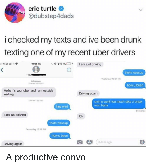 Driving, Drunk, and Friday: eric turtle  @dubstep4dads  i checked my texts and ive been drunk  texting one of my recent uber drivers  10:06 PM  @  am just driving  il AT&T Wi-Fi  7%  thats wassup  1(3  Yesterday 12-39 AM  iMessage  Friday 2:50 PM  how u been  Hello it's your uber and I am outside  waiting  Driving again  Friday 1:59 AM  smh u work too much take a break  man haha  hey wyd  Delivered  I am just driving  Ok  thats wassup  esterday 12:39 ANM  how u been  ) Message  0  Driving again A productive convo