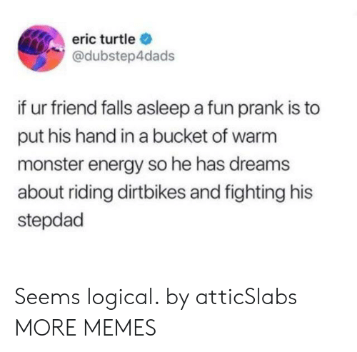 Dank, Energy, and Memes: eric turtle  @dubstep4dads  if ur friend falls asleep a fun prank is to  put his hand in a bucket of warm  monster energy so he has dreams  about riding dirtbikes and fighting his  stepdad Seems logical. by atticSlabs MORE MEMES