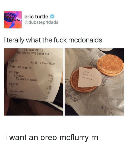Turtling: eric turtle  dubstep4dads  literally what the fuck mcdonalds  I THANK YOU  TELa 626 792 9713 Storea 948  ksa 13  Nov 06 16 (Sun) 17:32  Side KVS Order 98  ovre  QTY ITEM  1 McChicken  TOTAL  ADD American Cheese  1.49  alone.  0,20  Subtotal  1.6g  0.15  Take-Out Total  1.84  D.00 i want an oreo mcflurry rn