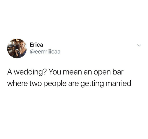 Mean, Wedding, and Bar: Erica  @eerrriiicaa  A wedding? You mean an open bar  where two people are  getting married