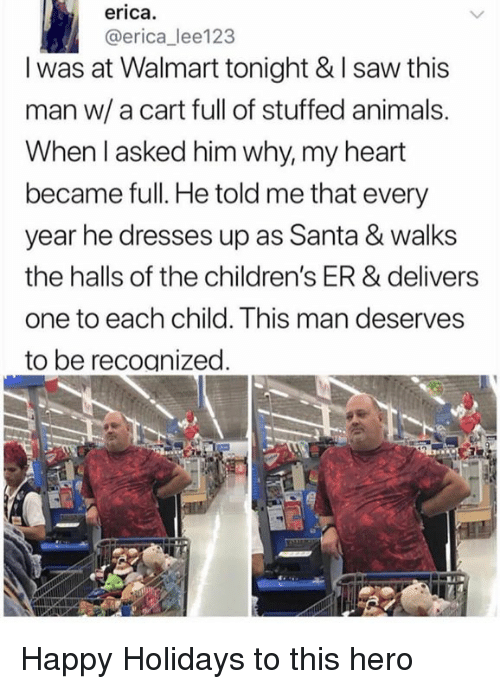 Animals, Dank, and Saw: erica.  @erica_ lee123  I was at Walmart tonight & I saw this  man w/a cart full of stuffed animals.  When l asked him why, my heart  became full. He told me that every  year he dresses up as Santa & walks  the halls of the children's ER & delivers  one to each child. This man deserves  to be recoanized Happy Holidays to this hero