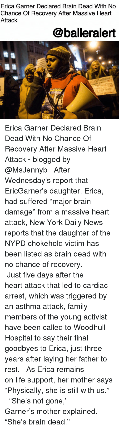 "Family, Life, and Memes: Erica Garner Declared Brain Dead With No  Chance Of Recovery After Massive Heart  Attack  @balleralert Erica Garner Declared Brain Dead With No Chance Of Recovery After Massive Heart Attack - blogged by @MsJennyb ⠀⠀⠀⠀⠀⠀⠀ ⠀⠀⠀⠀⠀⠀⠀ After Wednesday's report that EricGarner's daughter, Erica, had suffered ""major brain damage"" from a massive heart attack, New York Daily News reports that the daughter of the NYPD chokehold victim has been listed as brain dead with no chance of recovery. ⠀⠀⠀⠀⠀⠀⠀ ⠀⠀⠀⠀⠀⠀⠀ Just five days after the heart attack that led to cardiac arrest, which was triggered by an asthma attack, family members of the young activist have been called to Woodhull Hospital to say their final goodbyes to Erica, just three years after laying her father to rest. ⠀⠀⠀⠀⠀⠀⠀ ⠀⠀⠀⠀⠀⠀⠀ As Erica remains on life support, her mother says ""Physically, she is still with us."" ⠀⠀⠀⠀⠀⠀⠀ ⠀⠀⠀⠀⠀⠀⠀ ""She's not gone,"" Garner's mother explained. ""She's brain dead."""