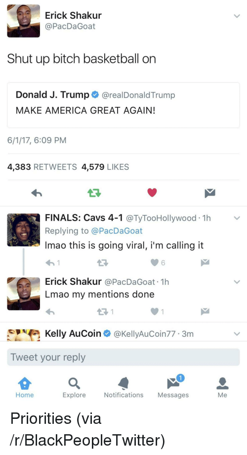 shut up bitch: Erick Shakur  @PacDaGoat  Shut up bitch basketball on  Donald J. Trump@realDonaldTrump  MAKE AMERICA GREAT AGAIN  6/1/17, 6:09 PM  4,383 RETWEETS 4,579 LIKES  LF  FINALS: Cavs 4-1 @TyTooHollywood 1h>v  Replying to @PacDaGoat  Imao this is going viral, i'm calling it  わ!  Erick Shakur @PacDaGoat 1h  Lmao my mentions done  6  Kelly AuCoin @KellyAuCoin77 3m  Tweet your reply  Home  Explore  Notifications Messages  Me <p>Priorities (via /r/BlackPeopleTwitter)</p>