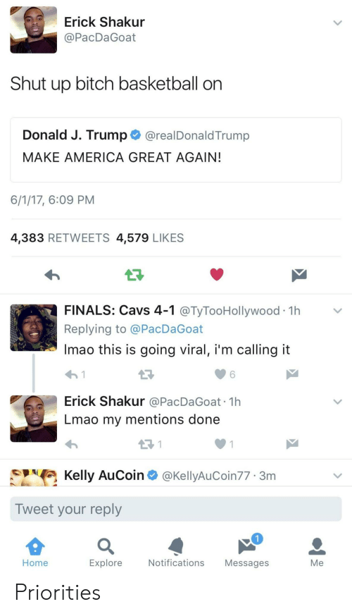 shut up bitch: Erick Shakur  @PacDaGoat  Shut up bitch basketball on  Donald J. Trump@realDonaldTrump  MAKE AMERICA GREAT AGAIN  6/1/17, 6:09 PM  4,383 RETWEETS 4,579 LIKES  LF  FINALS: Cavs 4-1 @TyTooHollywood 1h>v  Replying to @PacDaGoat  Imao this is going viral, i'm calling it  わ!  Erick Shakur @PacDaGoat 1h  Lmao my mentions done  6  Kelly AuCoin @KellyAuCoin77 3m  Tweet your reply  Home  Explore  Notifications Messages  Me Priorities