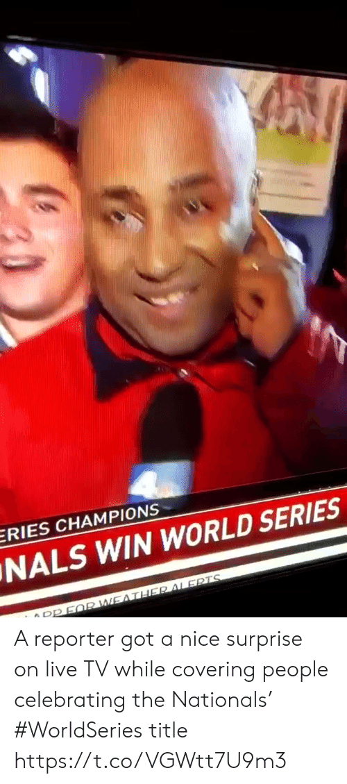 World Series: ERIES CHAMPIONS  NALS WIN WORLD SERIES  O PPFQR WEATHER ALERTS A reporter got a nice surprise on live TV while covering people celebrating the Nationals' #WorldSeries title https://t.co/VGWtt7U9m3