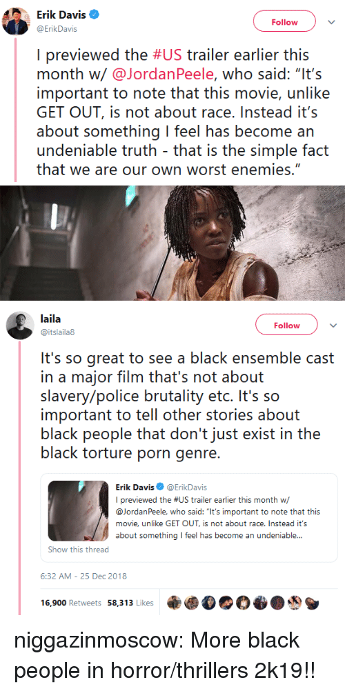 """ensemble: Erik Davis  ErikDavis  Follow  I previewed the #US trailer earlier this  month w/@JordanPeele, who said: """"It's  important to note that this movie, unlike  GET OUT, is not about race.Instead it's  about something I feel has become an  undeniable truth that is the simple fact  that we are our own worst enemies.""""   laila  @itslaila8  Follow  It's so great to see a black ensemble cast  in a major film that's not about  slavery/police brutality etc. It's so  important to tell other stories about  black people that don't just exist in the  black torture porn genre  Erik Davis@ErikDavis  I previewed the #US trailer earlier this month w/  @JordanPeele, who said: """"It's important to note that this  movie, unlike GET OUT, is not about race. Instead it's  about something feel has become an undeniable...  Show this thread  6:32 AM-25 Dec 2018  16,900 Retweets 58,313 Likes乘 niggazinmoscow:  More black people in horror/thrillers 2k19!!"""