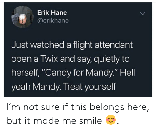 "Treat Yourself: Erik Hane  @erikhane  Just watched a flight attendant  open a Twix and say, quietly to  herself, ""Candy for Mandy."" Hell  yeah Mandy. Treat yourself I'm not sure if this belongs here, but it made me smile 😊."