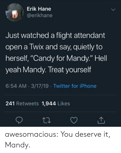 "Treat Yourself: Erik Hane  @erikhane  Just watched a flight attendant  open a Twix and say, quietly to  herself, ""Candy for Mandy."" Hell  yeah Mandy. Treat yourself  6:54 AM 3/17/19 Twitter for iPhone  241 Retweets 1,944 Likes awesomacious:  You deserve it, Mandy."