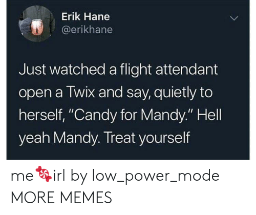 "Treat Yourself: Erik Hane  @erikhane  Just watched a flight attendant  open a Twix and say, quietly to  herself, ""Candy for Mandy."" Hell  yeah Mandy. Treat yourself me🍬irl by low_power_mode MORE MEMES"