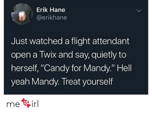 "Treat Yourself: Erik Hane  @erikhane  Just watched a flight attendant  open a Twix and say, quietly to  herself, ""Candy for Mandy."" Hell  yeah Mandy. Treat yourself me🍬irl"