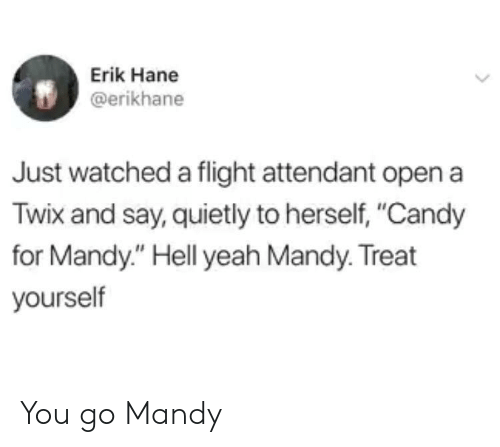 "Treat Yourself: Erik Hane  @erikhane  Just watched a flight attendant open a  Twix and say, quietly to herself, ""Candy  for Mandy."" Hell yeah Mandy. Treat  yourself You go Mandy"