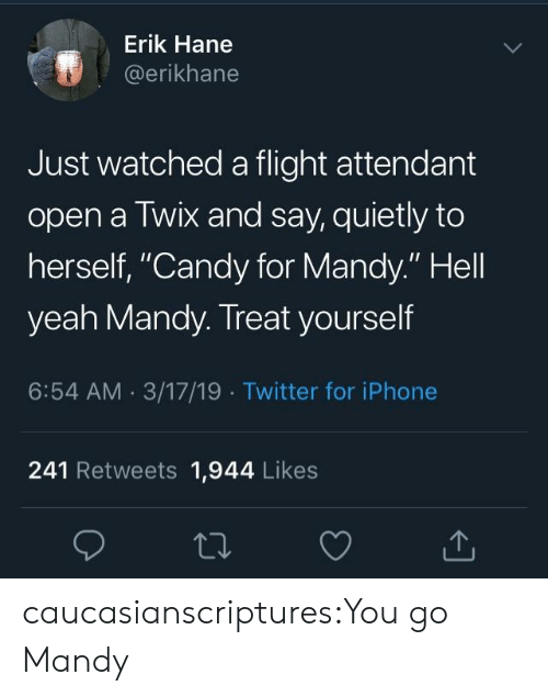 "Treat Yourself: Erik Hane  @erikhane  Just watched a flight attendant  open a Twix and say, quietly to  herself, ""Candy for Mandy."" Hell  yeah Mandy. Treat yourself  6:54 AM 3/17/19 Twitter for iPhone  241 Retweets 1,944 Likes caucasianscriptures:You go Mandy"