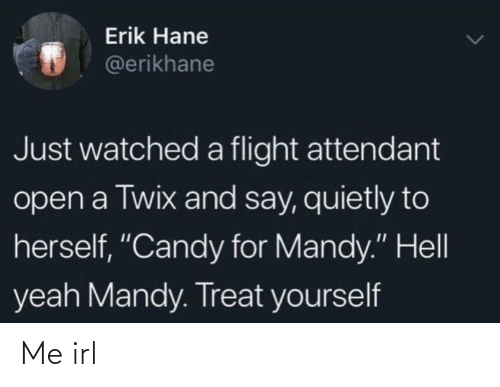 "Watched: Erik Hane  @erikhane  Just watched a flight attendant  open a Twix and say, quietly to  herself, ""Candy for Mandy."" Hell  yeah Mandy. Treat yourself Me irl"