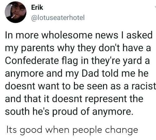 Confederate: Erik  @lotuseaterhotel  In more wholesome news I asked  my parents why they don't have a  Confederate flag in they're yard a  anymore and my Dad told me he  doesnt want to be seen as a racist  and that it doesnt represent the  south he's proud of anymore. Its good when people change