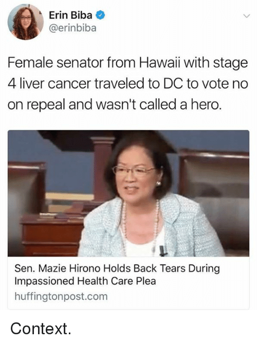 Memes, Cancer, and Back: Erin Biba  @erinbiba  Female senator from Hawai with stage  4 liver cancer traveled to DC to vote no  on repeal and wasn't called a hero  Sen. Mazie Hirono Holds Back Tears During  Impassioned Health Care Plea  huffingtonpost.com Context.