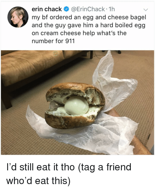 Memes, Help, and 🤖: erin chack @ErinChack 1h  my bf ordered an egg and cheese bagel  and the guy gave him a hard boiled egg  on cream cheese help what's the  number for 911 I'd still eat it tho (tag a friend who'd eat this)