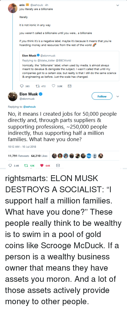 "Ironic, Money, and Tumblr: erin@eehouls 4h  you literally are a billionaire  iteraly  it is not ironic in any way  you weren't called a billionaire until you were a billionaire  if you think it's is a negative label maybe it's because it means that you're  hoarding money and resources from the rest of the world  Elon Musk@elonmusk  Replying to @blake_kistler @ BBCWorld  Ironically, the billionaire label when used by media, is almost always  meant to devalue & denigrate the subject I wasn't called that until my  companies got to a certain size, but reality is that I still do the same science  & engineering as before. Just the scale has changed.  Elon Musk  @elonmusk  Follow  Replying to @eehouls  No, it means I created jobs for 50,000 people  directly and, through parts suppliers  supporting professions, 250,000 people  indirectly, thus supporting half a million  families. What have vou done?  10:12 AM 10 Jul 2018  11.791 Retweets 64,210 Likes rightsmarts:  ELON MUSK DESTROYS A SOCIALIST: ""I support half a million families. What have you done?""  These people really think to be wealthy is to swim in a pool of gold coins like Scrooge McDuck. If a person is a wealthy business owner that means they have assets you moron. And a lot of those assets actively provide money to other people."