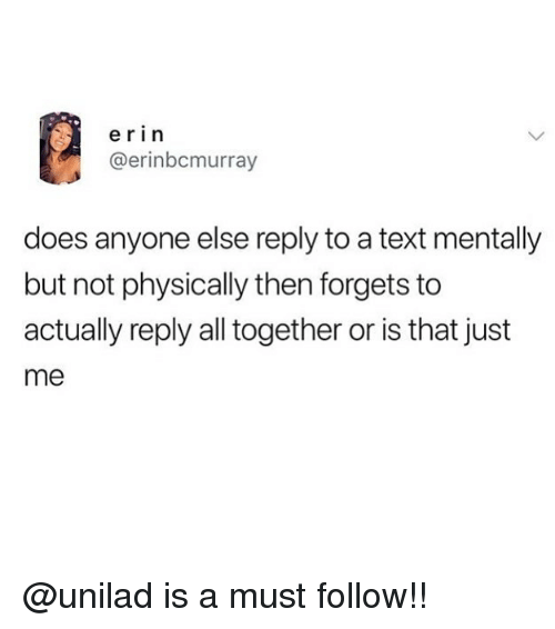 Memes, Text, and 🤖: erin  @erinbcmurray  does anyone else reply to a text mentally  but not physically then forgets to  actually reply all together or is that just  me @unilad is a must follow!!