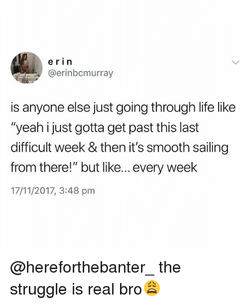 """Life, Smooth, and Struggle: erin  @erinbcmurray  is anyone else just going through life like  """"yeah i just gotta get past this last  difficult week & then it's smooth sailing  from there!"""" but like... every week  17/11/2017, 3:48 pm @hereforthebanter_ the struggle is real bro😩"""
