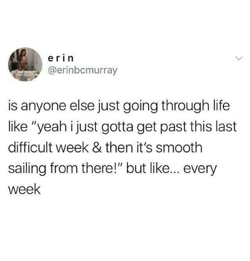 """Life, Smooth, and Yeah: erin  @erinbcmurray  is anyone else just going through life  like """"yeah i just gotta get past this last  difficult week & then it's smooth  sailing from there!"""" but like... every  week"""