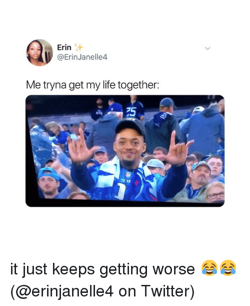 Life, Memes, and Twitter: Erin  @ErinJanelle4  Me tryna get my life together:  75 it just keeps getting worse 😂😂 (@erinjanelle4 on Twitter)