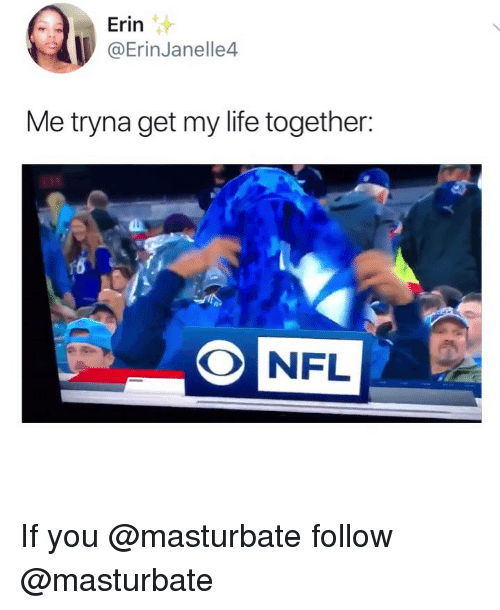 Life, Memes, and 🤖: Erin  @ErinJanelle4  Me tryna get my life together: If you @masturbate follow @masturbate