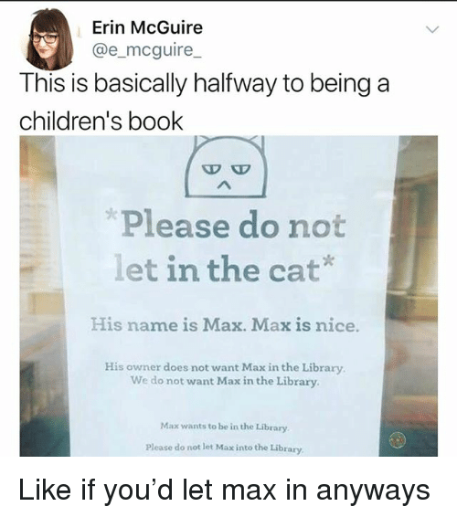 Memes, Book, and Library: Erin McGuire  @e_mcguire  This is basically halfway to being a  children's book  Please do not  let in the cat*  His name is Max. Max is nice.  His owner does not want Max in the Library  We do not want Max in the Library.  Max wants to be in the Library  Please do not let Max into the Library Like if you'd let max in anyways