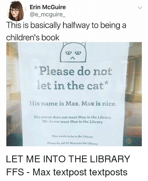 Memes, Book, and Library: Erin McGuire  @e_mcguire  This is basically halfway to being a  children's book  P E  Please do not  let in the cat*  His name is Max. Max is nice.  His owner does not want Max in the Library  We do not want Max in the Library  Max wants to be in the Library  Please do not let Max into the Library LET ME INTO THE LIBRARY FFS - Max textpost textposts