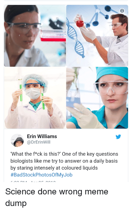 Meme, Science, and Answer: Erin Williams  @DrErinWill  What the f*ck is this?' One of the key questions  biologists like me try to answer on a daily basis  by staring intensely at coloured liquids  Science done wrong meme dump