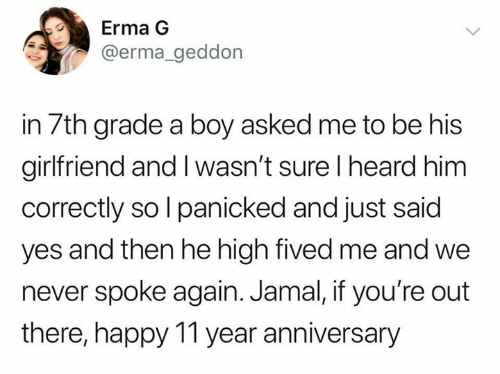 Happy, Girlfriend, and Never: Erma G  @erma_geddon  in 7th grade a boy asked me to be his  girlfriend and I wasn't sure I heard him  correctly so l panicked and just said  yes and then he high fived me and we  never spoke again. Jamal, if you're out  there, happy 11 year anniversary
