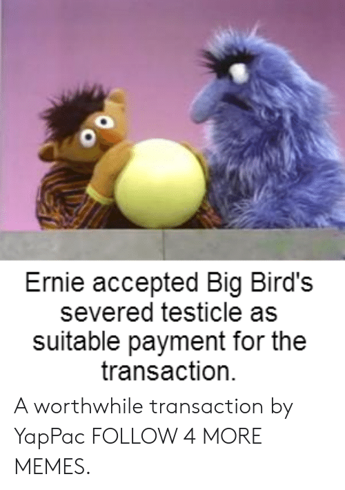 Transaction: Ernie accepted Big Bird's  severed testicle as  suitable payment for the  transaction A worthwhile transaction by YapPac FOLLOW 4 MORE MEMES.