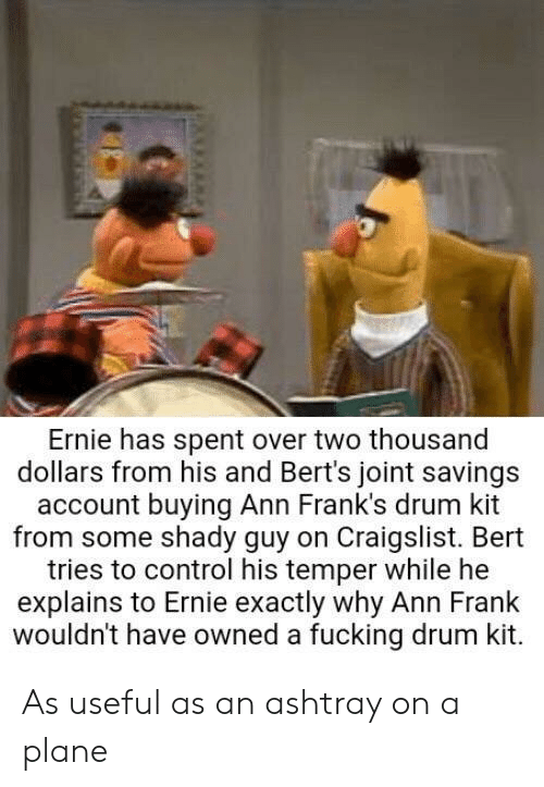Craigslist: Ernie has spent over two thousand  dollars from his and Bert's joint savings  account buying Ann Frank's drum kit  from some shady guy on Craigslist. Bert  tries to control his temper while he  explains to Ernie exactly why Ann Frank  wouldn't have owned a fucking drum kit. As useful as an ashtray on a plane