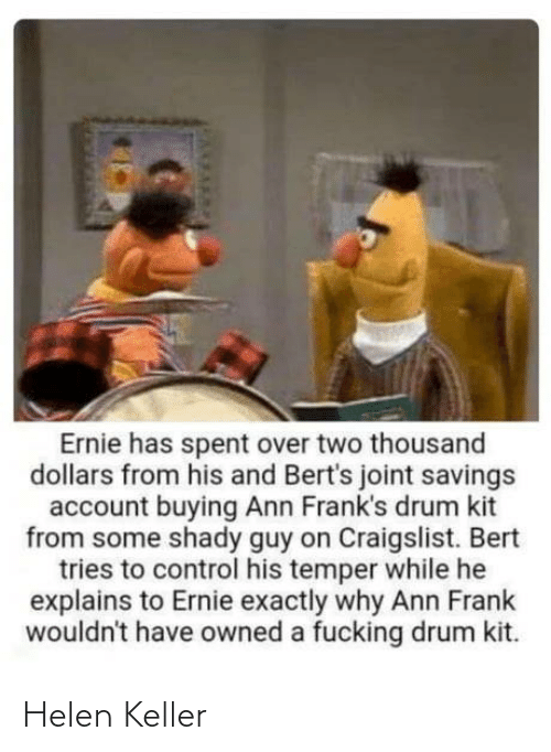 dollars: Ernie has spent over two thousand  dollars from his and Bert's joint savings  account buying Ann Frank's drum kit  from some shady guy on Craigslist. Bert  tries to control his temper while he  explains to Ernie exactly why Ann Frank  wouldn't have owned a fucking drum kit. Helen Keller