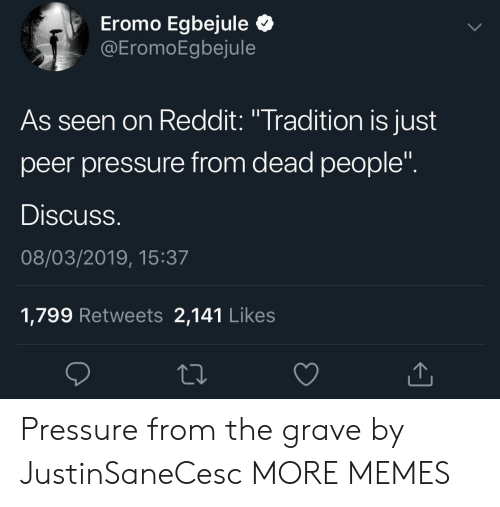 "Gravely: Eromo Egbejule Q  EromoEgbejule  As seen on Reddit: ""Tradition is just  peer pressure from dead people  Discuss  08/03/2019, 15:37  1,799 Retweets 2,141 Like:s Pressure from the grave by JustinSaneCesc MORE MEMES"