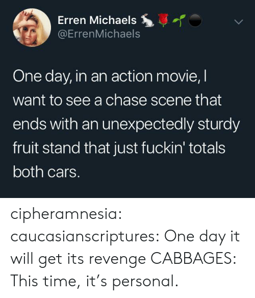 Cars, Revenge, and Tumblr: Erren Michaels  @ErrenMichaels  One day, in an action movie, I  want to see a chase scene that  ends with an unexpectedly sturdy  fruit stand that just fuckin' totals  both cars. cipheramnesia:  caucasianscriptures: One day it will get its revenge CABBAGES: This time, it's personal.