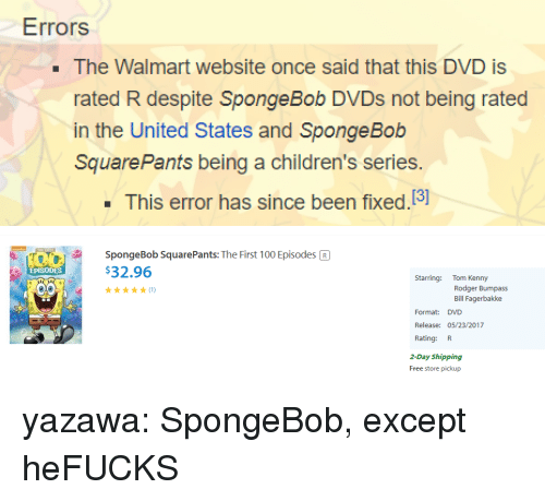 Anaconda, Rodger Bumpass, and SpongeBob: Errors  . The Walmart website once said that this DVD is  rated R despite SpongeBob DVDs not being rated  in the United States and Sponge Bob  SquarePants being a children's series.  This error has since been fixed.13]   SpongeBob SquarePants: The First 100 Episodes R  $32.96  EPISODES  Starring: Tom Kenny  Rodger Bumpass  Bill Fagerbakke  Format: DVD  Release: 05/23/2017  Rating: R  2-Day Shipping  Free store pickup yazawa:  SpongeBob, except heFUCKS