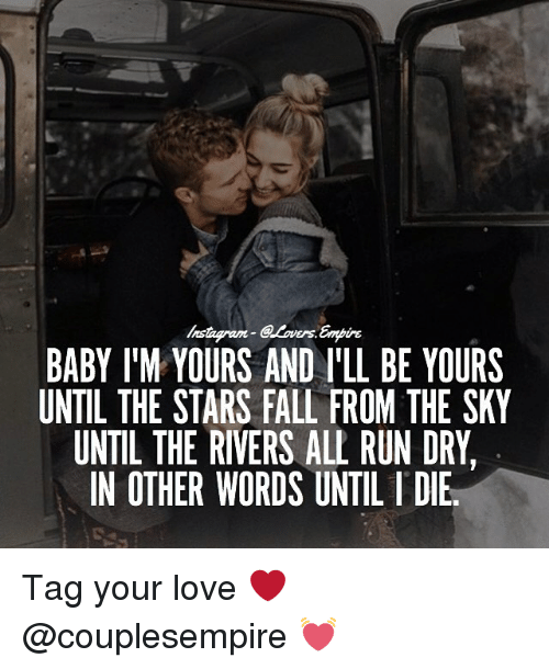 L Dies: Ers.  BABY IM YOURS AND ILL BE YOURS  UNTIL THE STARS FALL FROM THE SKY  UNTIL THE RIVERS ALL RUN DRY  IN OTHER WORDS UNTIL l DIE Tag your love ❤️ @couplesempire 💓