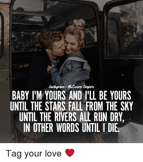 L Dies: Ers.  BABY IM YOURS AND ILL BE YOURS  UNTIL THE STARS FALL FROM THE SKY  UNTIL THE RIVERS ALL RUN DRY  IN OTHER WORDS UNTIL l DIE Tag your love ❤️