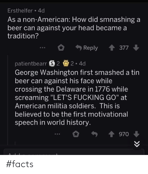 "Militia: Ersthelfer 4d  As a non-American: How did smnashing a  beer can against your head became a  tradition?  Reply 377  patientbearr 22 4d  George Washington first smashed a tin  beer can against his face while  crossing the Delaware in 1776 while  screaming ""LET'S FUCKING GO"" at  American militia soldiers. This is  believed to be the first motivational  speech in world history  970 #facts"