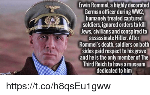 third reich: Erwin Rommel, a highly decorated  German officer during WW2,  humanely treated captured  soldiers ignored orders to kill  Jews, civilians and conspired to  assassinate Hitler. After  Rommel's death, soldiers on both  sides paid respect to his grave  and he is the only member of The  Third Reich to have am  dedicated to him https://t.co/h8qsEu1gww
