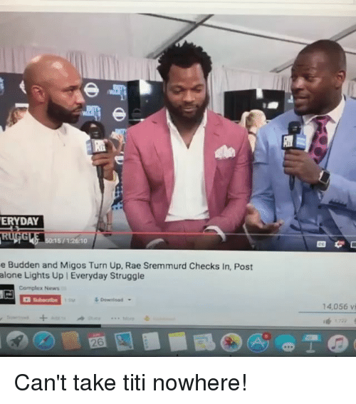 titi: ERYDAY  5/12610  e Budden and Migos Turn Up, Rae Sremmurd Checks In, Post  alone Lights Up   Everyday Struggle  Complex News  14,056 vi  26 Can't take titi nowhere!