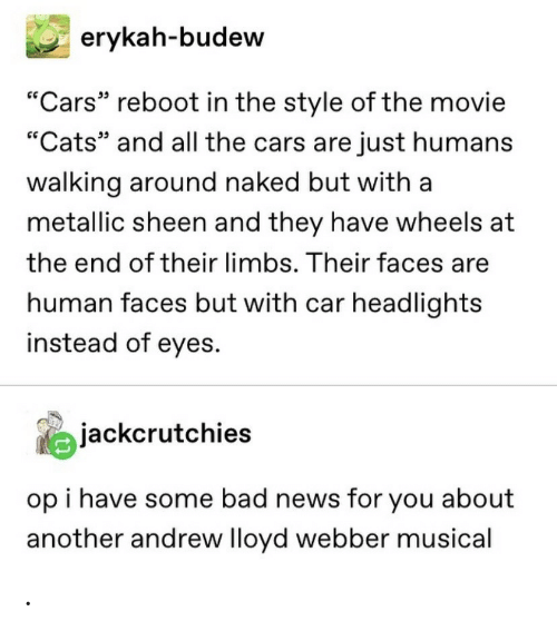 "Instead Of: erykah-budew  ""Cars"" reboot in the style of the movie  ""Cats"" and all the cars are just humans  walking around naked but with a  metallic sheen and they have wheels at  the end of their limbs. Their faces are  human faces but with car headlights  instead of eyes.  jackcrutchies  op i have some bad news for you about  another andrew lloyd webber musical ."
