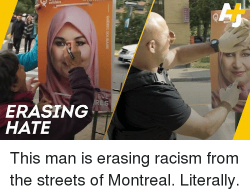 Memes, Racism, and Streets: ES  ERASING  HATE This man is erasing racism from the streets of Montreal. Literally.