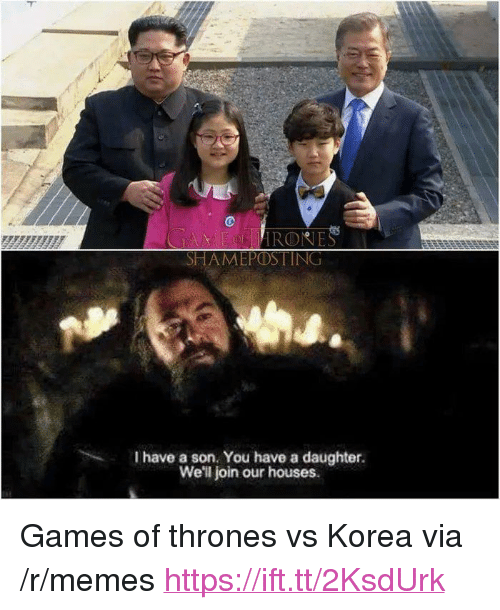 "games of thrones: es  HAMEPOSTING  I have a son. You have a daughter.  We'l join our houses.  , <p>Games of thrones vs Korea via /r/memes <a href=""https://ift.tt/2KsdUrk"">https://ift.tt/2KsdUrk</a></p>"