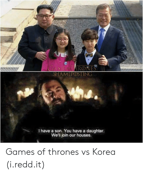 games of thrones: es  HAMEPOSTING  I have a son. You have a daughter.  We'l join our houses.  , Games of thrones vs Korea (i.redd.it)